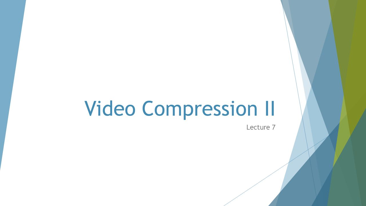 Video Compression II Lecture 7