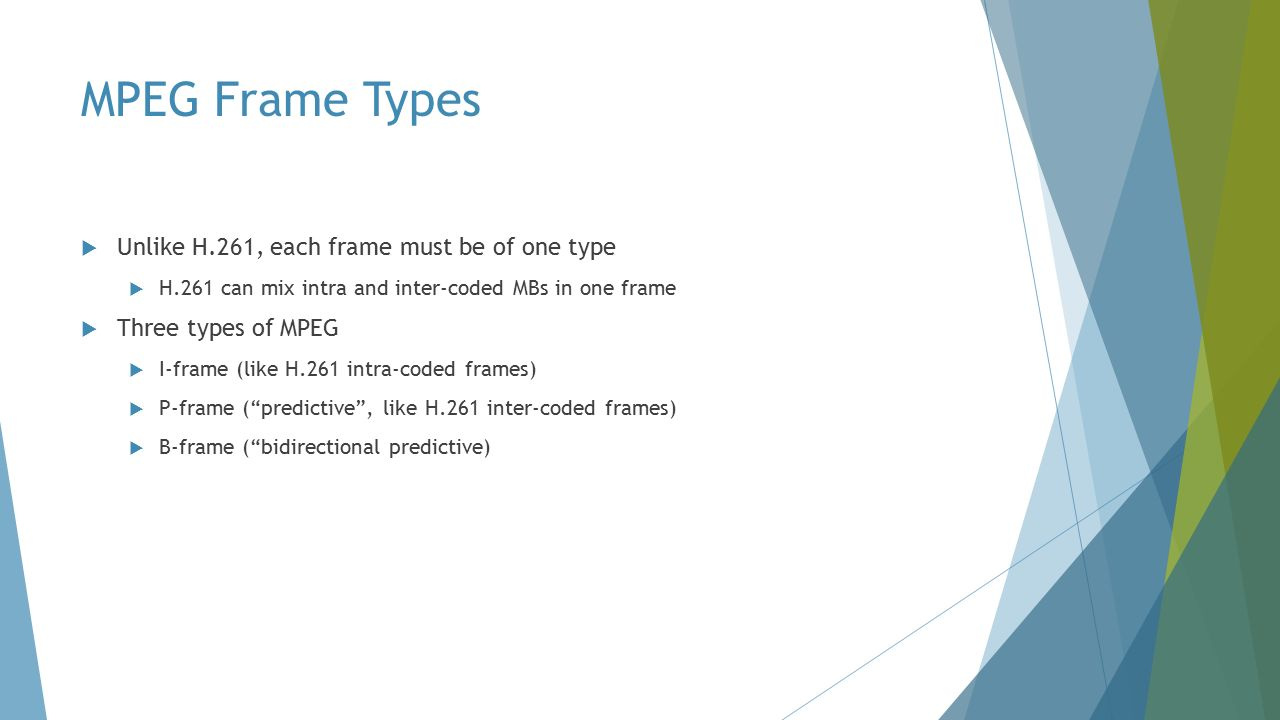 MPEG Frame Types  Unlike H.261, each frame must be of one type  H.261 can mix intra and inter-coded MBs in one frame  Three types of MPEG  I-frame (like H.261 intra-coded frames)  P-frame ( predictive , like H.261 inter-coded frames)  B-frame ( bidirectional predictive)