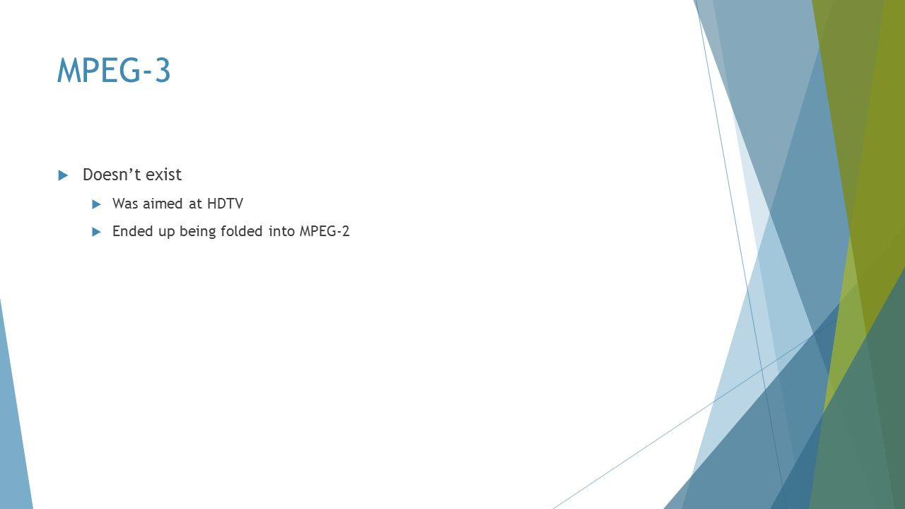 MPEG-3  Doesn't exist  Was aimed at HDTV  Ended up being folded into MPEG-2