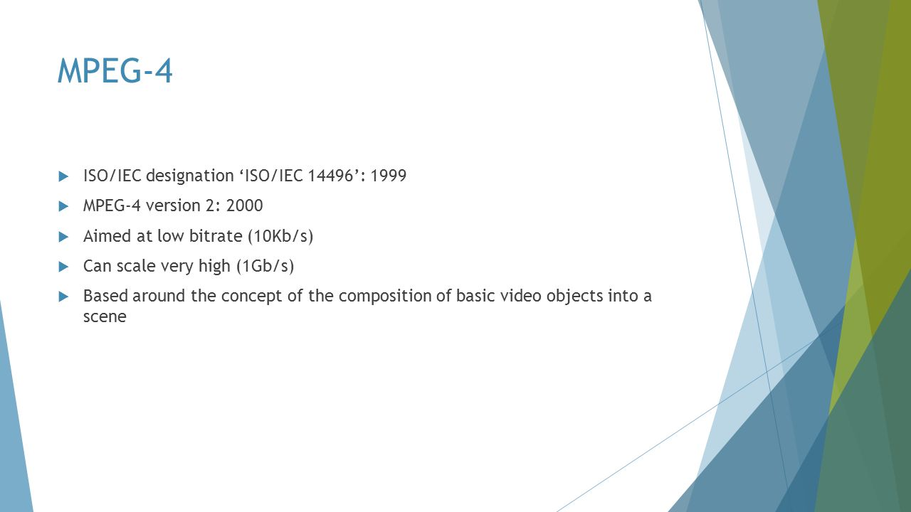 MPEG-4  ISO/IEC designation 'ISO/IEC 14496': 1999  MPEG-4 version 2: 2000  Aimed at low bitrate (10Kb/s)  Can scale very high (1Gb/s)  Based around the concept of the composition of basic video objects into a scene