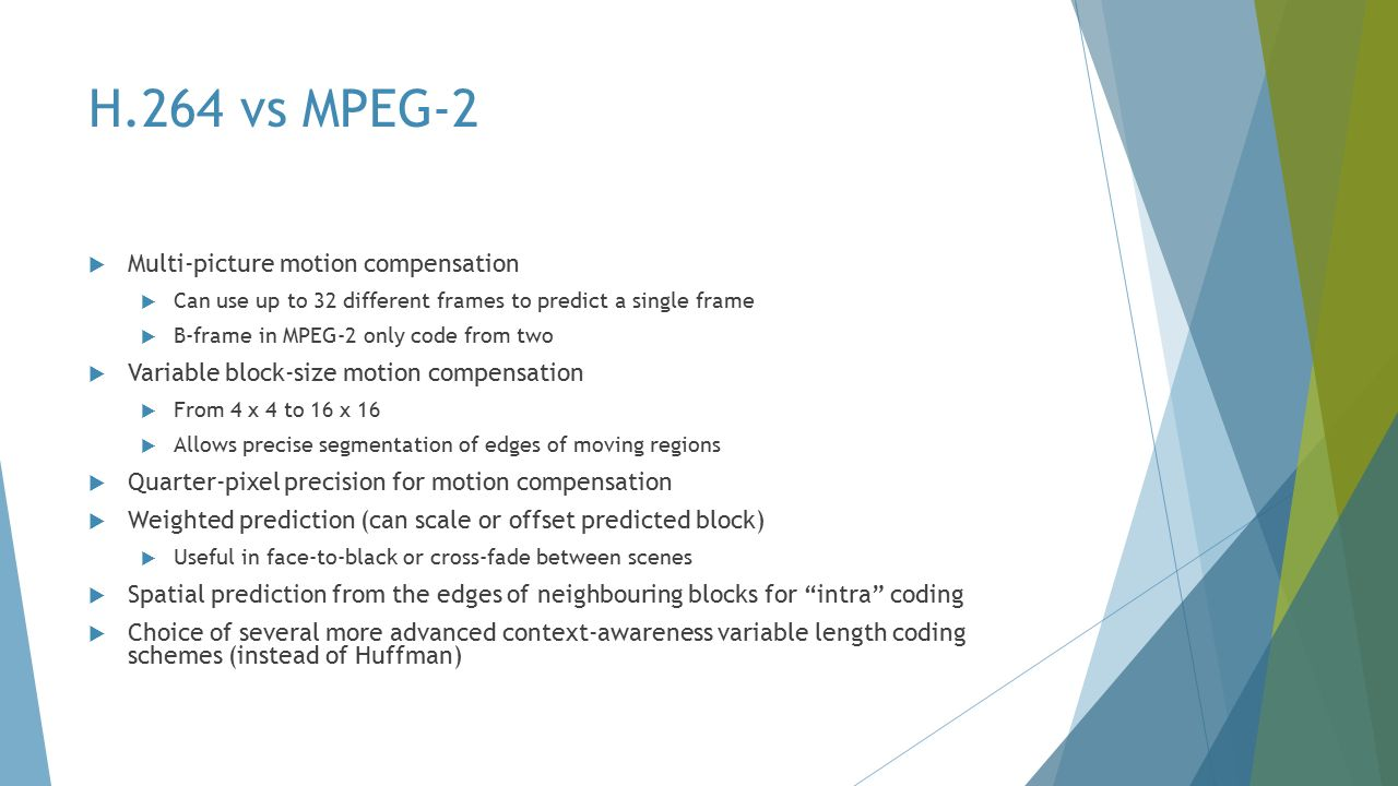 H.264 vs MPEG-2  Multi-picture motion compensation  Can use up to 32 different frames to predict a single frame  B-frame in MPEG-2 only code from two  Variable block-size motion compensation  From 4 x 4 to 16 x 16  Allows precise segmentation of edges of moving regions  Quarter-pixel precision for motion compensation  Weighted prediction (can scale or offset predicted block)  Useful in face-to-black or cross-fade between scenes  Spatial prediction from the edges of neighbouring blocks for intra coding  Choice of several more advanced context-awareness variable length coding schemes (instead of Huffman)