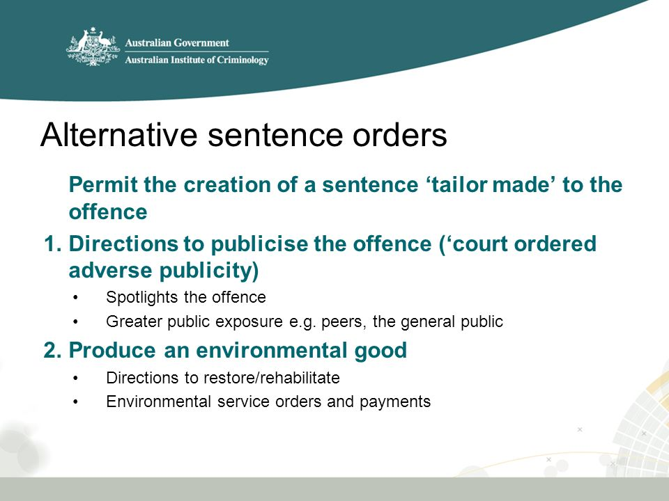 Alternative sentence orders Permit the creation of a sentence 'tailor made' to the offence 1.Directions to publicise the offence ('court ordered adverse publicity) Spotlights the offence Greater public exposure e.g.