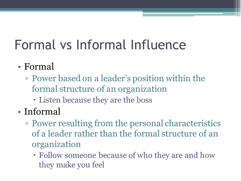 Formal vs Informal Influence Formal ▫Power based on a leader's position within the formal structure of an organization  Listen because they are the boss Informal ▫Power resulting from the personal characteristics of a leader rather than the formal structure of an organization  Follow someone because of who they are and how they make you feel