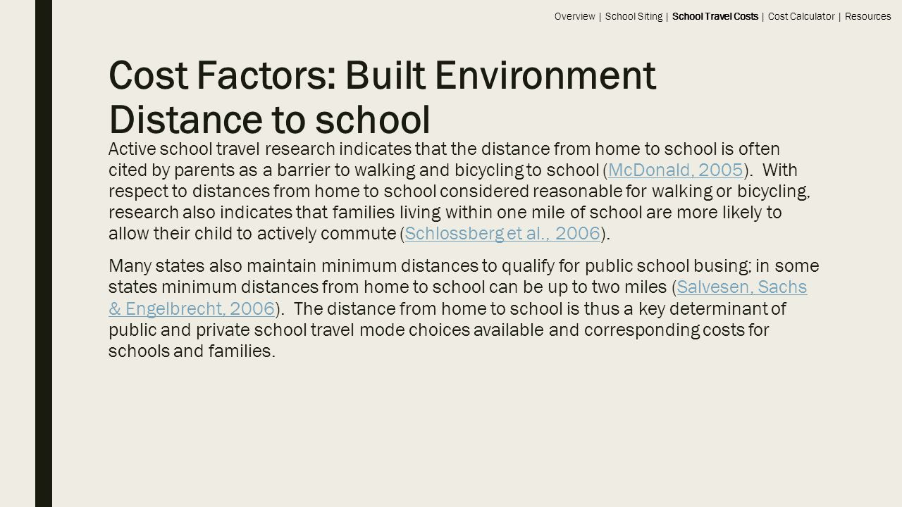 Cost Factors: Built Environment Distance to school Active school travel research indicates that the distance from home to school is often cited by parents as a barrier to walking and bicycling to school (McDonald, 2005).