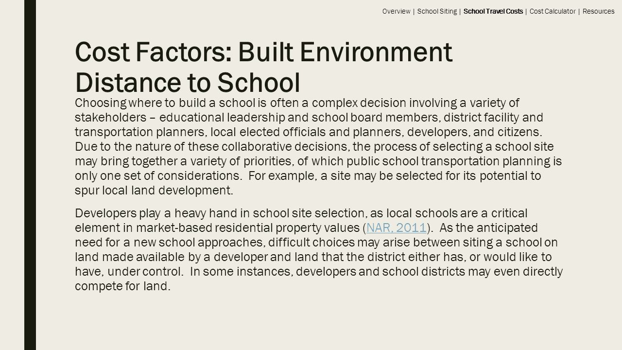 Cost Factors: Built Environment Distance to School Choosing where to build a school is often a complex decision involving a variety of stakeholders – educational leadership and school board members, district facility and transportation planners, local elected officials and planners, developers, and citizens.