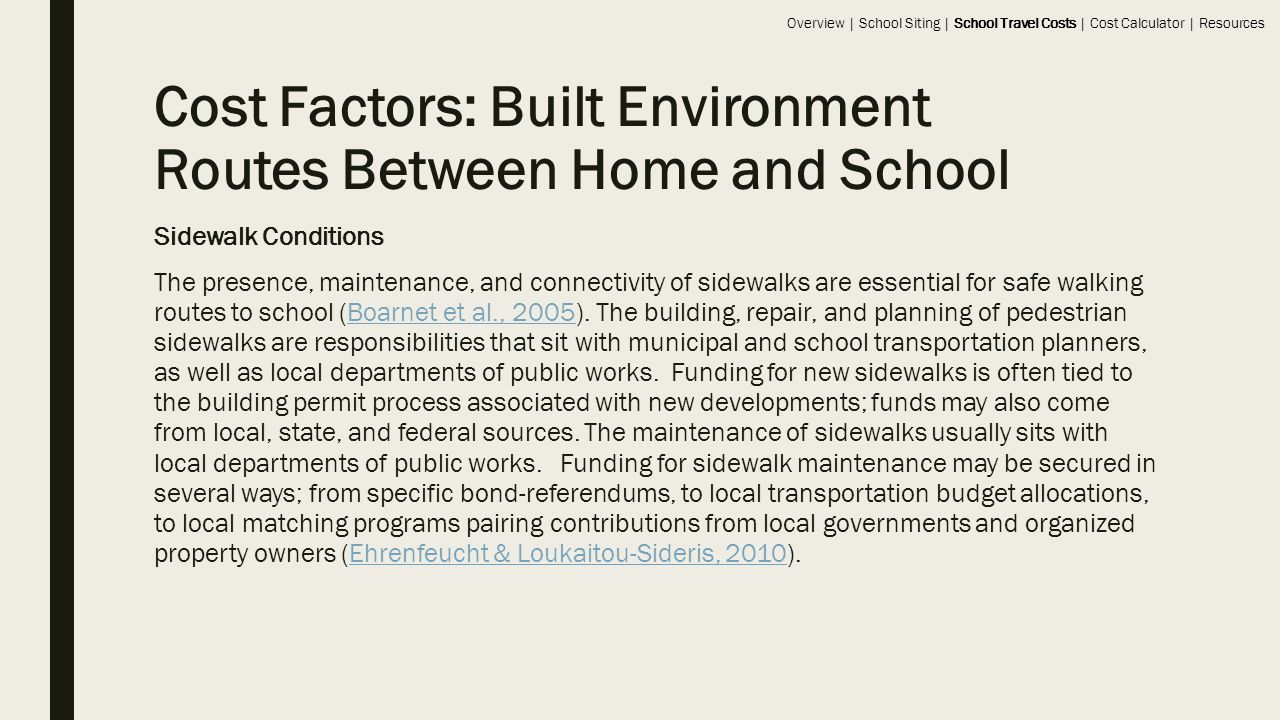 Cost Factors: Built Environment Routes Between Home and School Sidewalk Conditions The presence, maintenance, and connectivity of sidewalks are essential for safe walking routes to school (Boarnet et al., 2005).