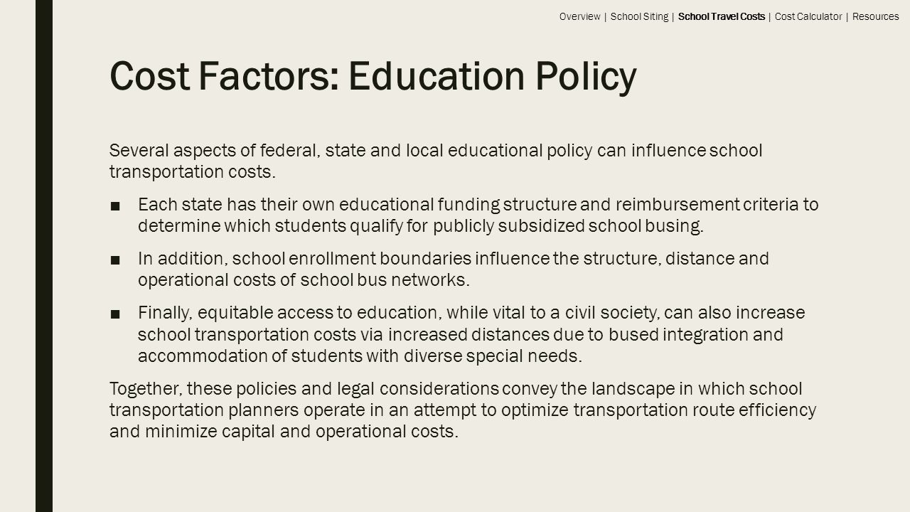 Cost Factors: Education Policy Several aspects of federal, state and local educational policy can influence school transportation costs.