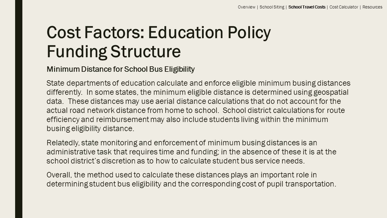 Cost Factors: Education Policy Funding Structure Minimum Distance for School Bus Eligibility State departments of education calculate and enforce eligible minimum busing distances differently.