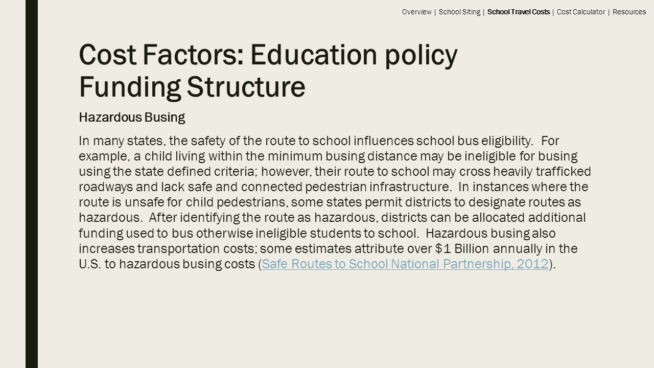 Cost Factors: Education policy Funding Structure Hazardous Busing In many states, the safety of the route to school influences school bus eligibility.