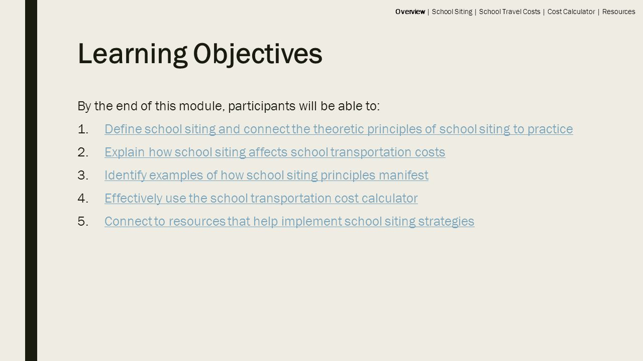 Learning Objectives By the end of this module, participants will be able to: 1.Define school siting and connect the theoretic principles of school siting to practiceDefine school siting and connect the theoretic principles of school siting to practice 2.Explain how school siting affects school transportation costsExplain how school siting affects school transportation costs 3.Identify examples of how school siting principles manifestIdentify examples of how school siting principles manifest 4.Effectively use the school transportation cost calculatorEffectively use the school transportation cost calculator 5.Connect to resources that help implement school siting strategiesConnect to resources that help implement school siting strategies Overview | School Siting | School Travel Costs | Cost Calculator | Resources