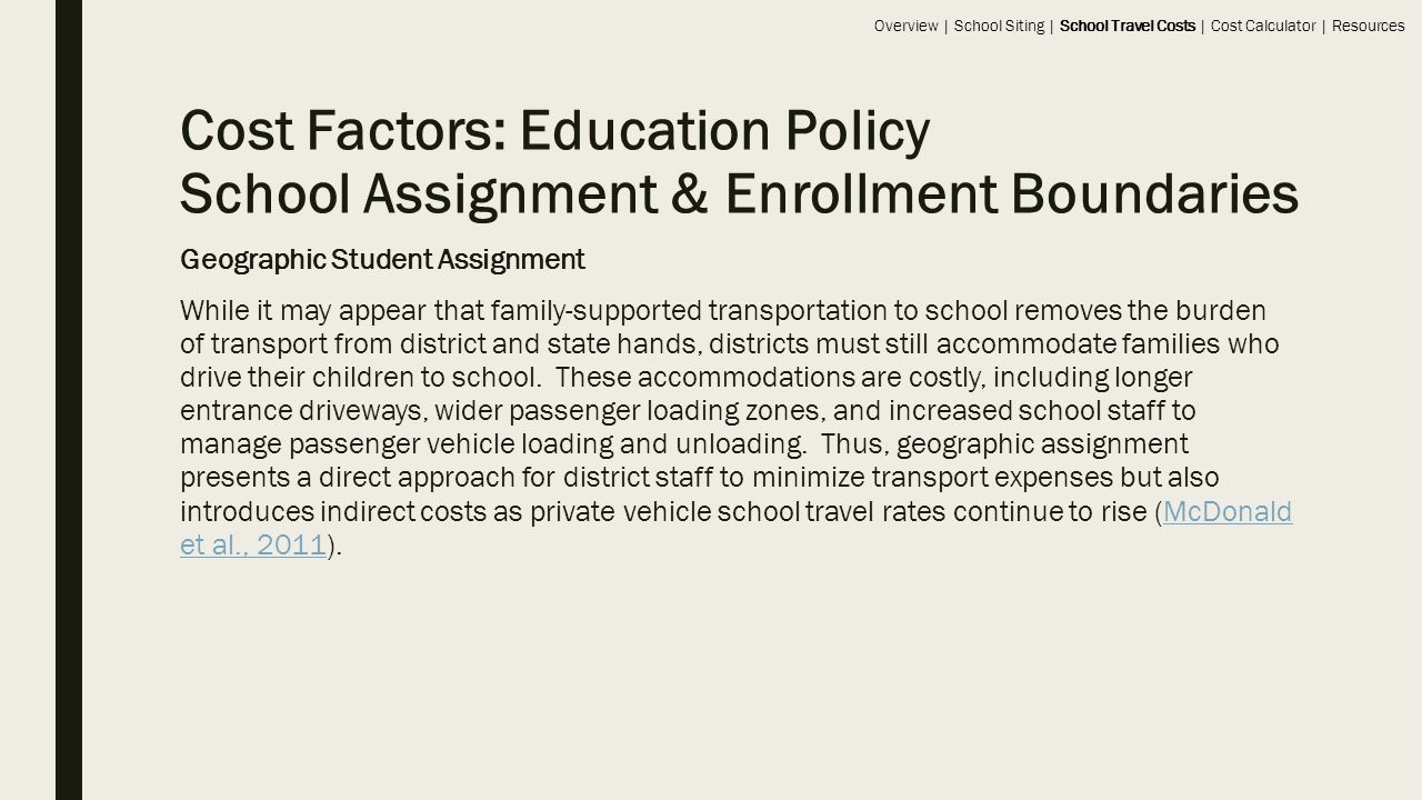 Cost Factors: Education Policy School Assignment & Enrollment Boundaries Geographic Student Assignment While it may appear that family-supported transportation to school removes the burden of transport from district and state hands, districts must still accommodate families who drive their children to school.