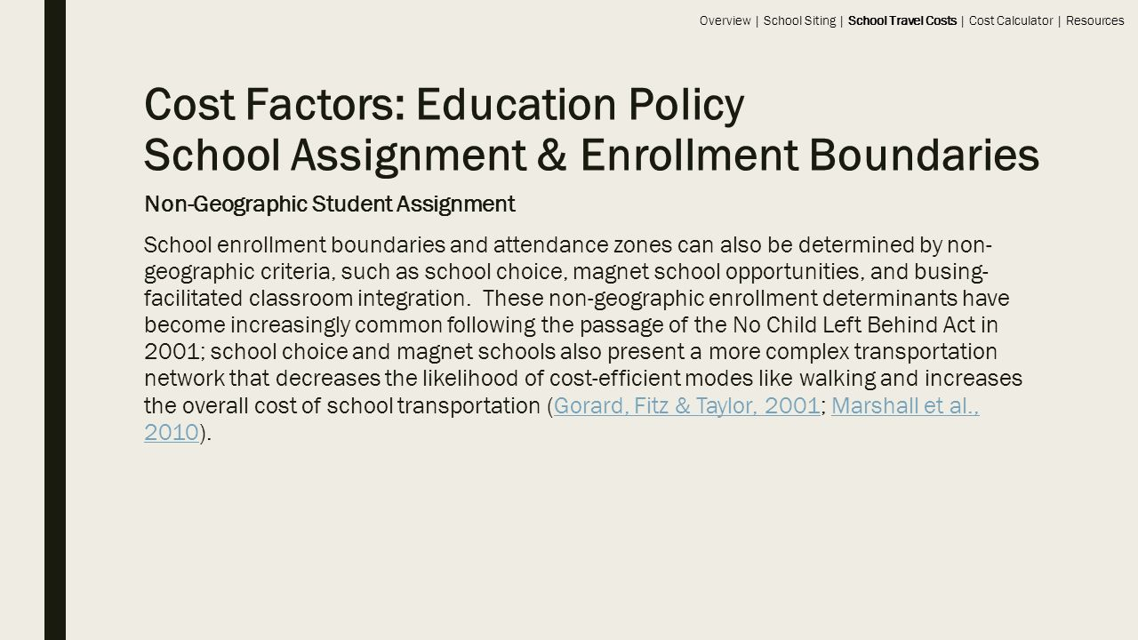 Cost Factors: Education Policy School Assignment & Enrollment Boundaries Non-Geographic Student Assignment School enrollment boundaries and attendance zones can also be determined by non- geographic criteria, such as school choice, magnet school opportunities, and busing- facilitated classroom integration.