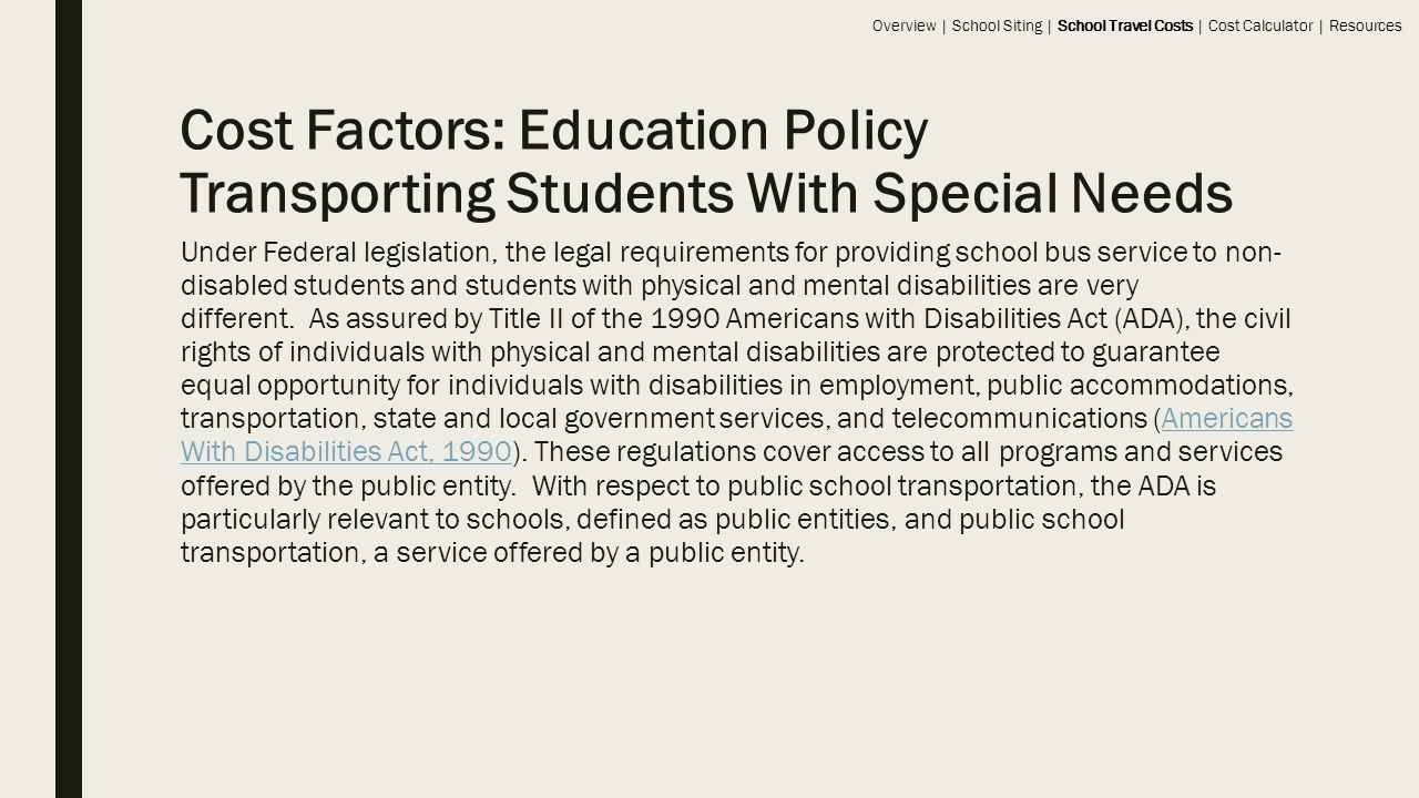 Cost Factors: Education Policy Transporting Students With Special Needs Under Federal legislation, the legal requirements for providing school bus service to non- disabled students and students with physical and mental disabilities are very different.