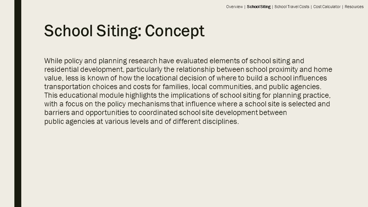 School Siting: Concept While policy and planning research have evaluated elements of school siting and residential development, particularly the relationship between school proximity and home value, less is known of how the locational decision of where to build a school influences transportation choices and costs for families, local communities, and public agencies.