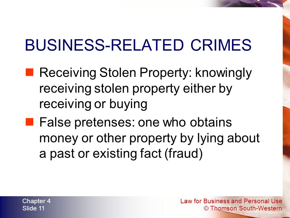 Law for Business and Personal Use © Thomson South-Western Chapter 4 Slide 11 BUSINESS-RELATED CRIMES Receiving Stolen Property: knowingly receiving stolen property either by receiving or buying False pretenses: one who obtains money or other property by lying about a past or existing fact (fraud)