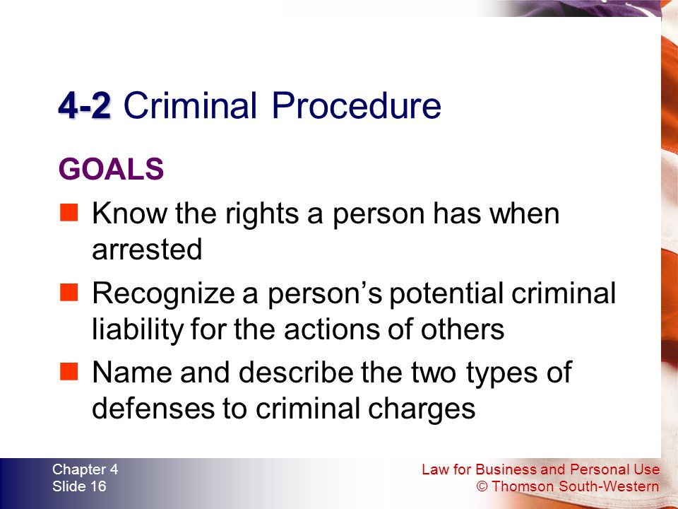 Law for Business and Personal Use © Thomson South-Western Chapter 4 Slide 16 4-2 4-2 Criminal Procedure GOALS Know the rights a person has when arrested Recognize a person's potential criminal liability for the actions of others Name and describe the two types of defenses to criminal charges