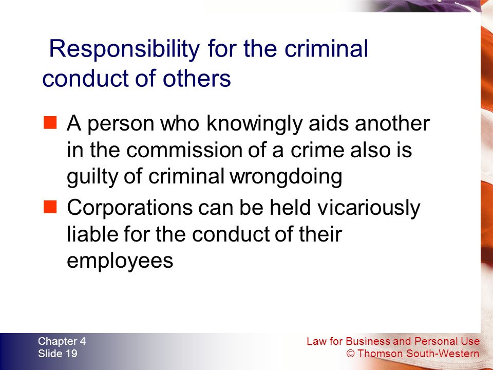 Law for Business and Personal Use © Thomson South-Western Chapter 4 Slide 19 Responsibility for the criminal conduct of others A person who knowingly aids another in the commission of a crime also is guilty of criminal wrongdoing Corporations can be held vicariously liable for the conduct of their employees
