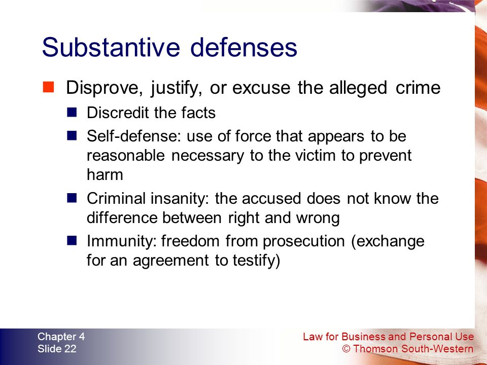 Law for Business and Personal Use © Thomson South-Western Chapter 4 Slide 22 Substantive defenses Disprove, justify, or excuse the alleged crime Discredit the facts Self-defense: use of force that appears to be reasonable necessary to the victim to prevent harm Criminal insanity: the accused does not know the difference between right and wrong Immunity: freedom from prosecution (exchange for an agreement to testify)
