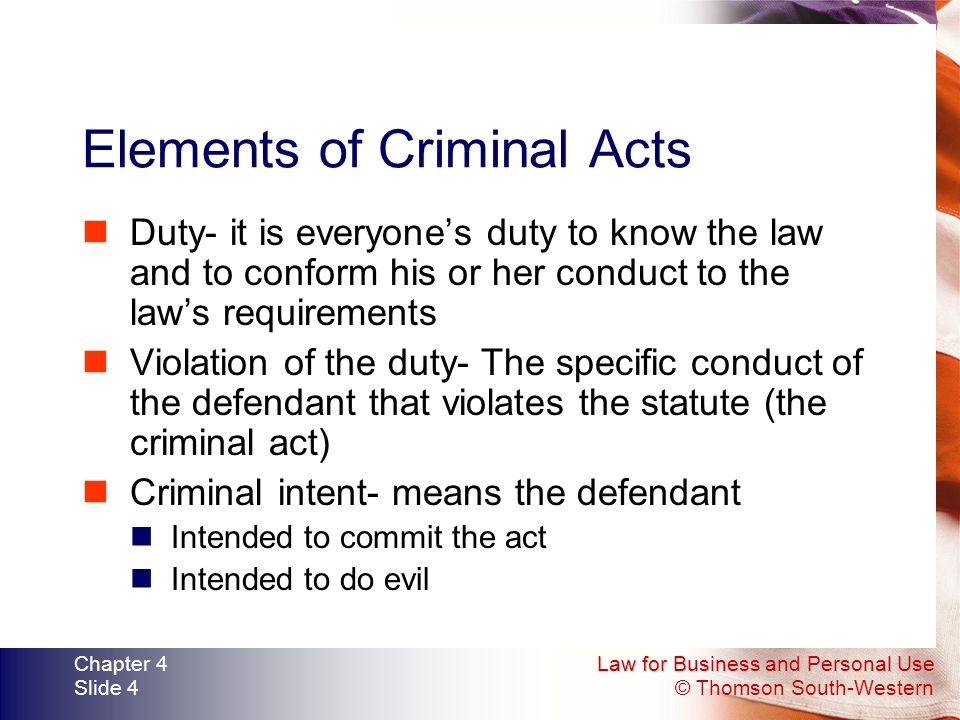 Law for Business and Personal Use © Thomson South-Western Chapter 4 Slide 4 Elements of Criminal Acts Duty- it is everyone's duty to know the law and to conform his or her conduct to the law's requirements Violation of the duty- The specific conduct of the defendant that violates the statute (the criminal act) Criminal intent- means the defendant Intended to commit the act Intended to do evil