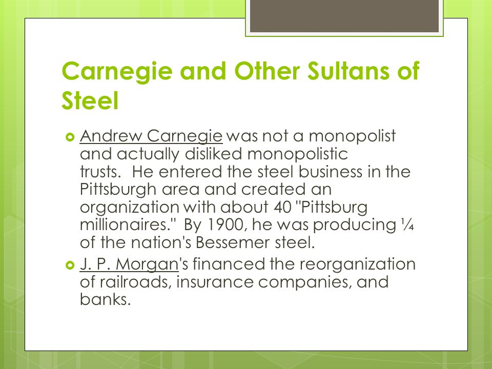 Carnegie and Other Sultans of Steel  Andrew Carnegie was not a monopolist and actually disliked monopolistic trusts.