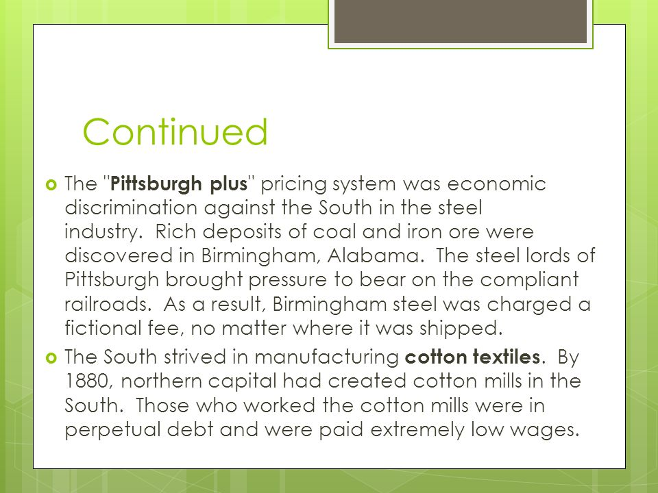 Continued  The Pittsburgh plus pricing system was economic discrimination against the South in the steel industry.