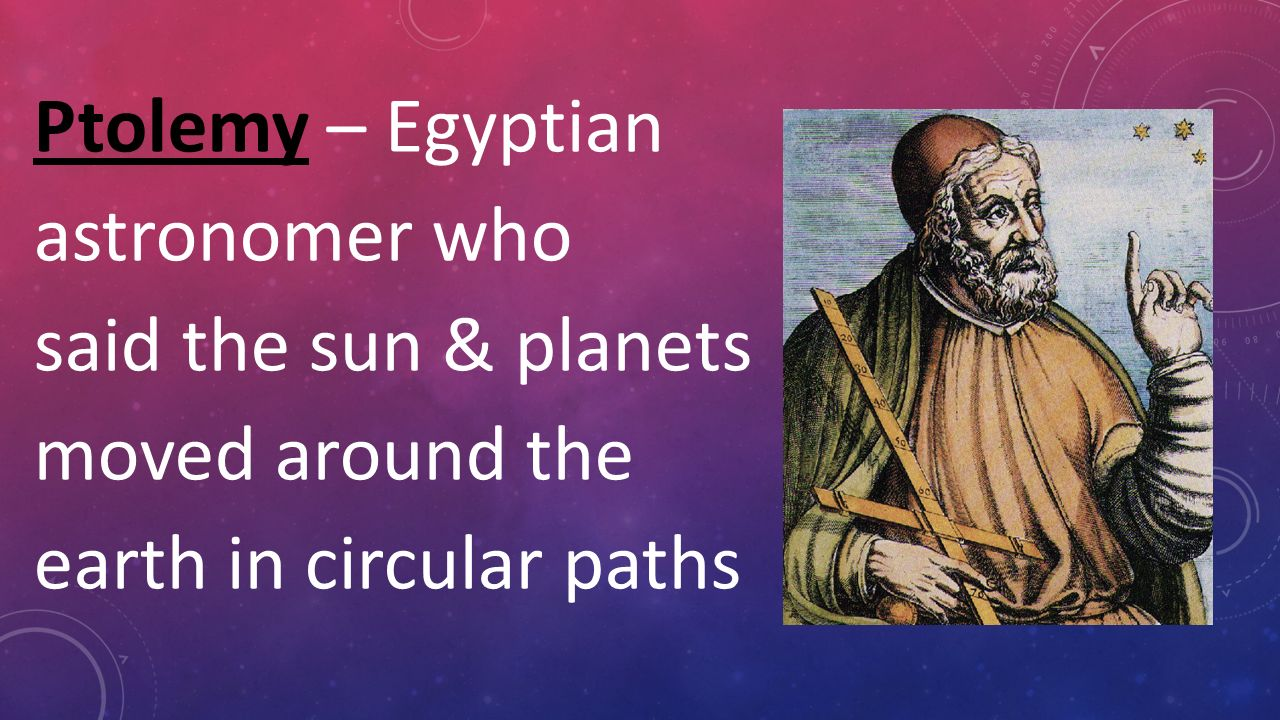 3 Ptolemy  Egyptian astronomer who said the sun & planets moved around the  earth in circular paths