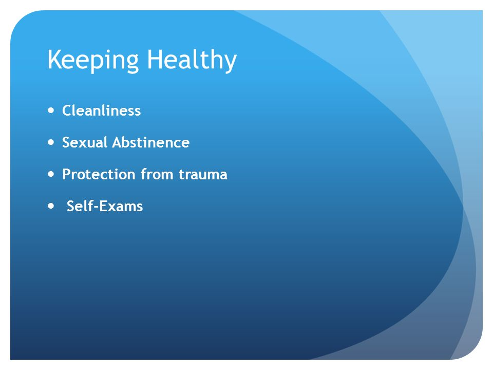 Keeping Healthy Cleanliness Sexual Abstinence Protection from trauma Self-Exams