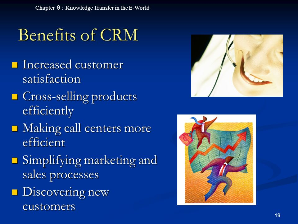 Chapter 9 : Knowledge Transfer in the E-World 19 Benefits of CRM Increased customer satisfaction Increased customer satisfaction Cross-selling products efficiently Cross-selling products efficiently Making call centers more efficient Making call centers more efficient Simplifying marketing and sales processes Simplifying marketing and sales processes Discovering new customers Discovering new customers