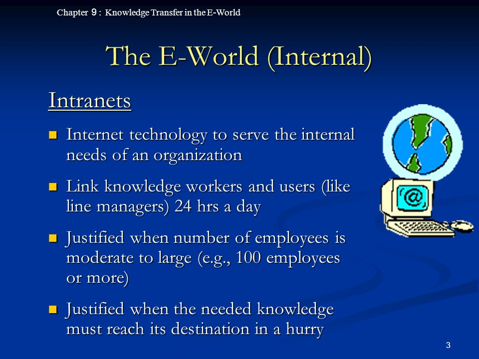 Chapter 9 : Knowledge Transfer in the E-World 3 The E-World (Internal) Intranets Internet technology to serve the internal needs of an organization Internet technology to serve the internal needs of an organization Link knowledge workers and users (like line managers) 24 hrs a day Link knowledge workers and users (like line managers) 24 hrs a day Justified when number of employees is moderate to large (e.g., 100 employees or more) Justified when number of employees is moderate to large (e.g., 100 employees or more) Justified when the needed knowledge must reach its destination in a hurry Justified when the needed knowledge must reach its destination in a hurry