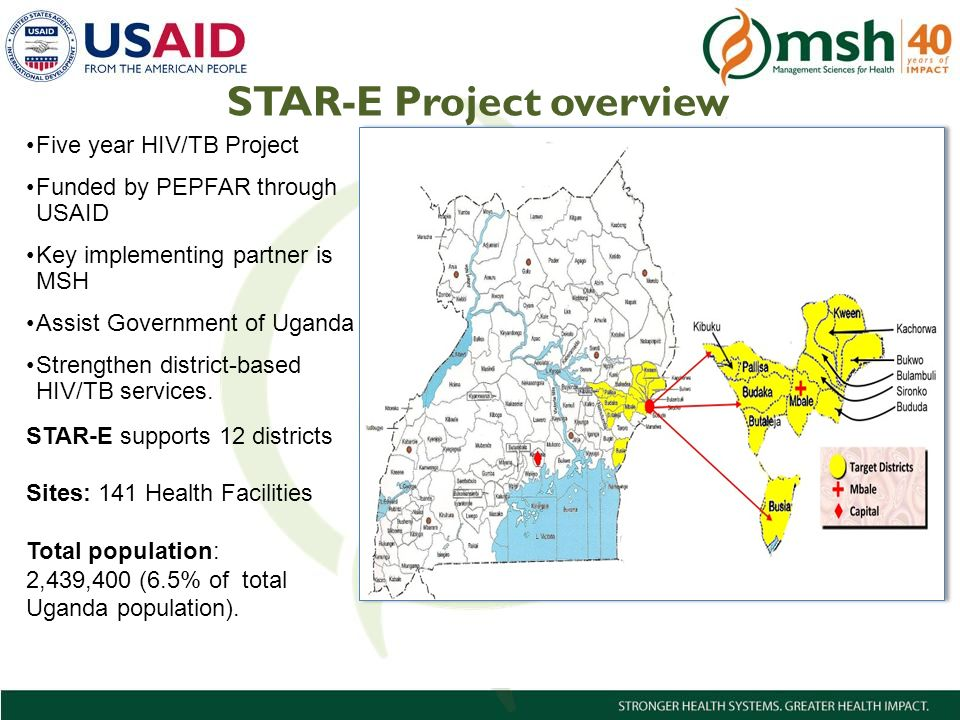 2Management Sciences for Health STAR-E Project overview Five year HIV/TB Project Funded by PEPFAR through USAID Key implementing partner is MSH Assist Government of Uganda Strengthen district-based HIV/TB services.