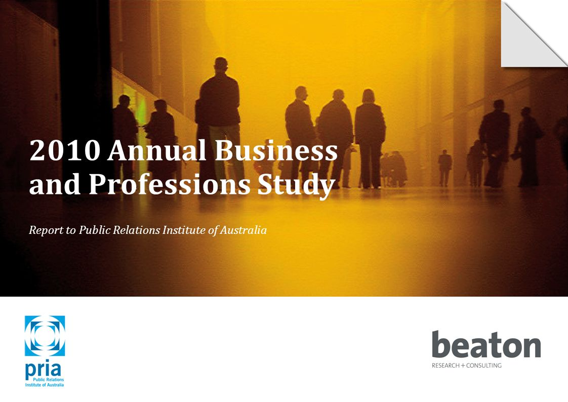 2010 Annual Business and Professions Study Report to Public Relations Institute of Australia © 2010 Beaton Research and Consulting Pty Ltd 1