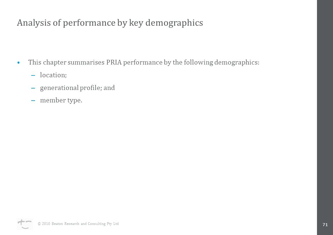 Analysis of performance by key demographics 71 © 2010 Beaton Research and Consulting Pty Ltd This chapter summarises PRIA performance by the following demographics: – location; – generational profile; and – member type.