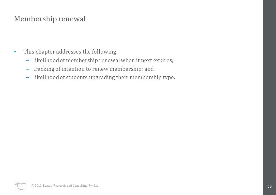 Membership renewal 85 © 2010 Beaton Research and Consulting Pty Ltd This chapter addresses the following: – likelihood of membership renewal when it next expires; – tracking of intention to renew membership; and – likelihood of students upgrading their membership type.