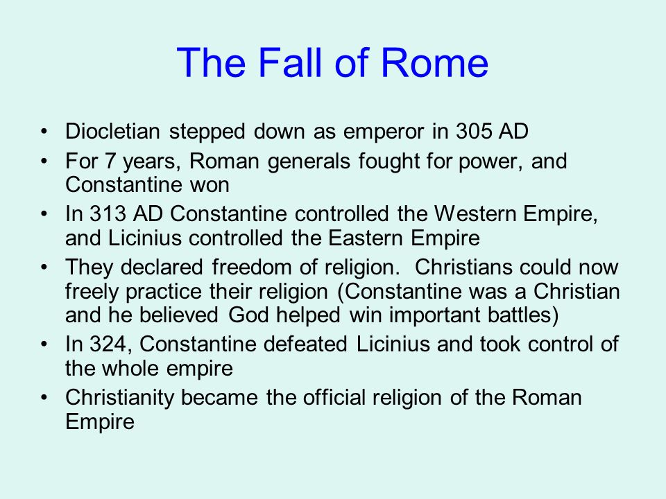 The Fall of Rome Diocletian stepped down as emperor in 305 AD For 7 years, Roman generals fought for power, and Constantine won In 313 AD Constantine controlled the Western Empire, and Licinius controlled the Eastern Empire They declared freedom of religion.