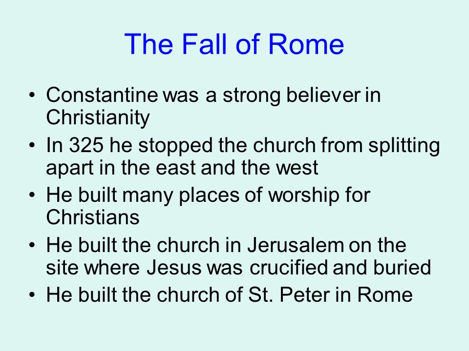 The Fall of Rome Constantine was a strong believer in Christianity In 325 he stopped the church from splitting apart in the east and the west He built many places of worship for Christians He built the church in Jerusalem on the site where Jesus was crucified and buried He built the church of St.