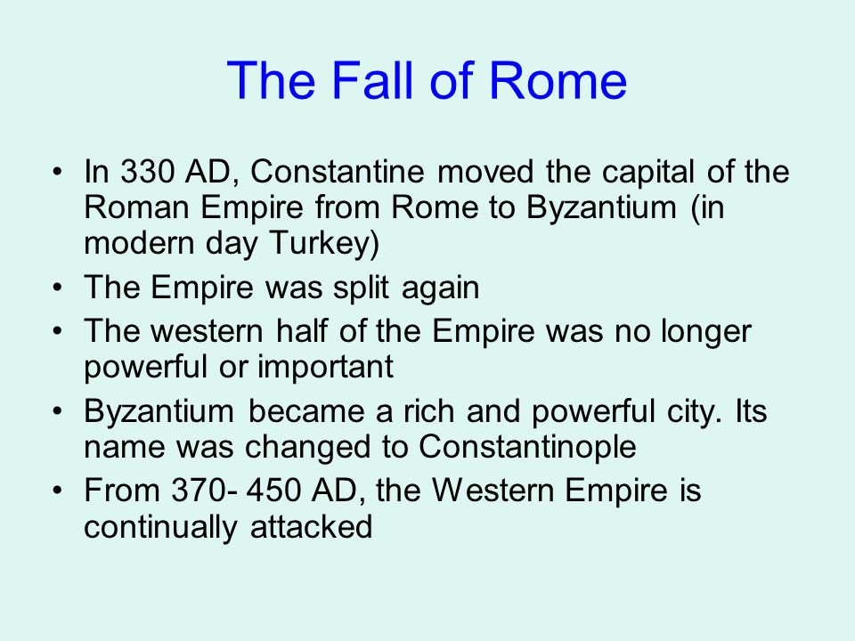 The Fall of Rome In 330 AD, Constantine moved the capital of the Roman Empire from Rome to Byzantium (in modern day Turkey) The Empire was split again The western half of the Empire was no longer powerful or important Byzantium became a rich and powerful city.