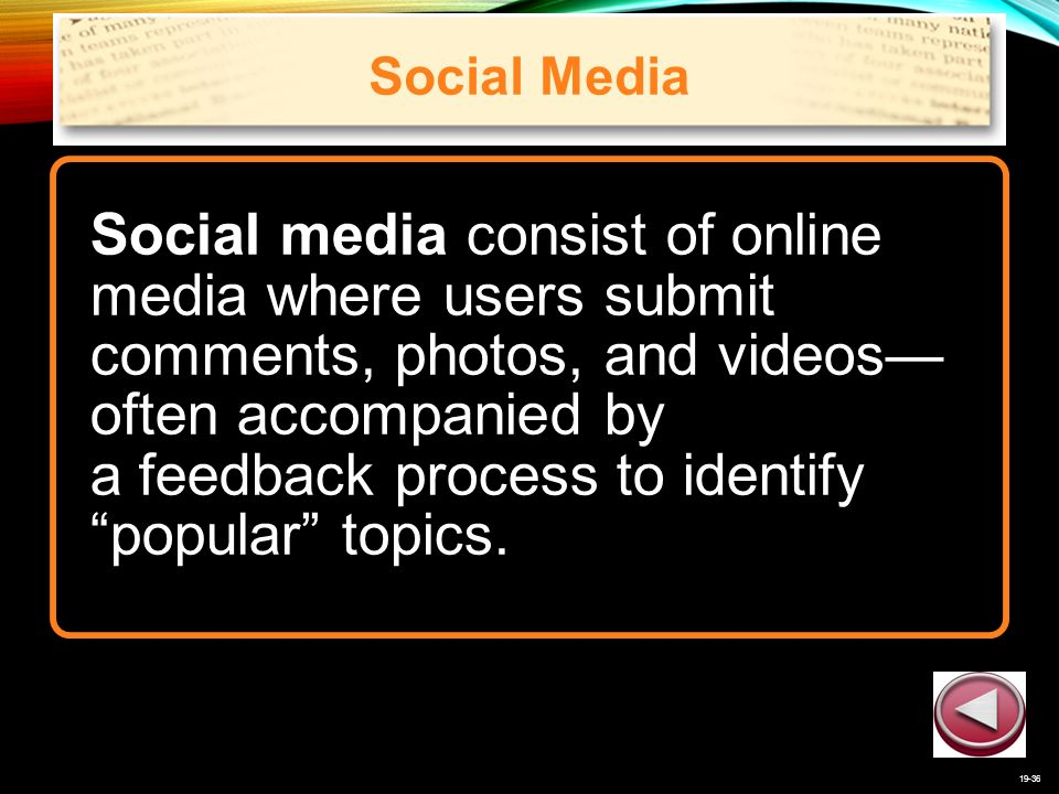 19-36 Social Media Social media consist of online media where users submit comments, photos, and videos— often accompanied by a feedback process to identify popular topics.
