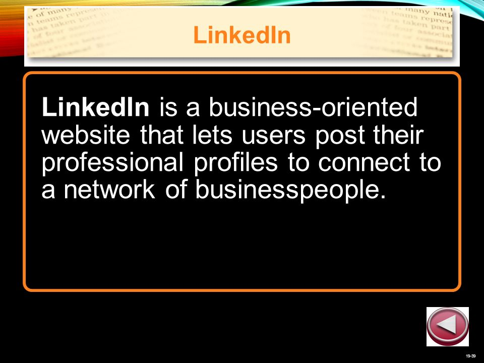 19-39 LinkedIn LinkedIn is a business-oriented website that lets users post their professional profiles to connect to a network of businesspeople.