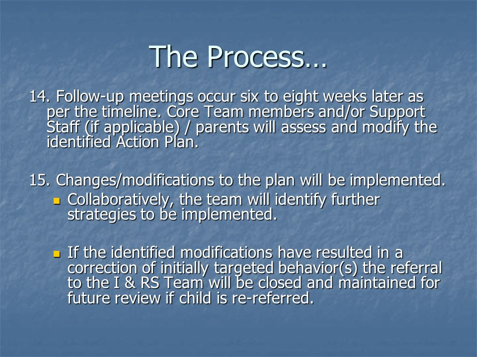 The Process… 14. Follow-up meetings occur six to eight weeks later as per the timeline.