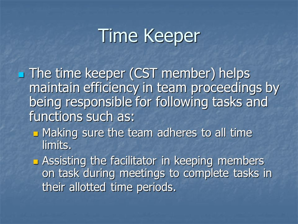 Time Keeper The time keeper (CST member) helps maintain efficiency in team proceedings by being responsible for following tasks and functions such as: The time keeper (CST member) helps maintain efficiency in team proceedings by being responsible for following tasks and functions such as: Making sure the team adheres to all time limits.
