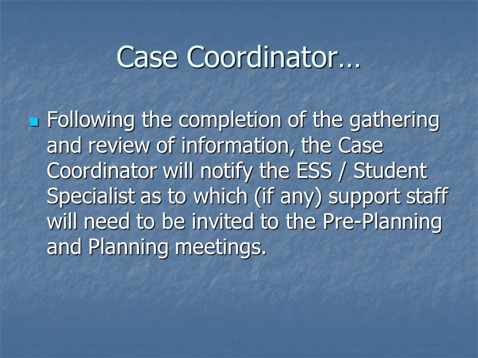 Case Coordinator… Following the completion of the gathering and review of information, the Case Coordinator will notify the ESS / Student Specialist as to which (if any) support staff will need to be invited to the Pre-Planning and Planning meetings.