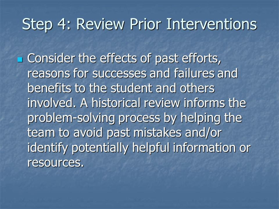 Step 4: Review Prior Interventions Consider the effects of past efforts, reasons for successes and failures and benefits to the student and others involved.