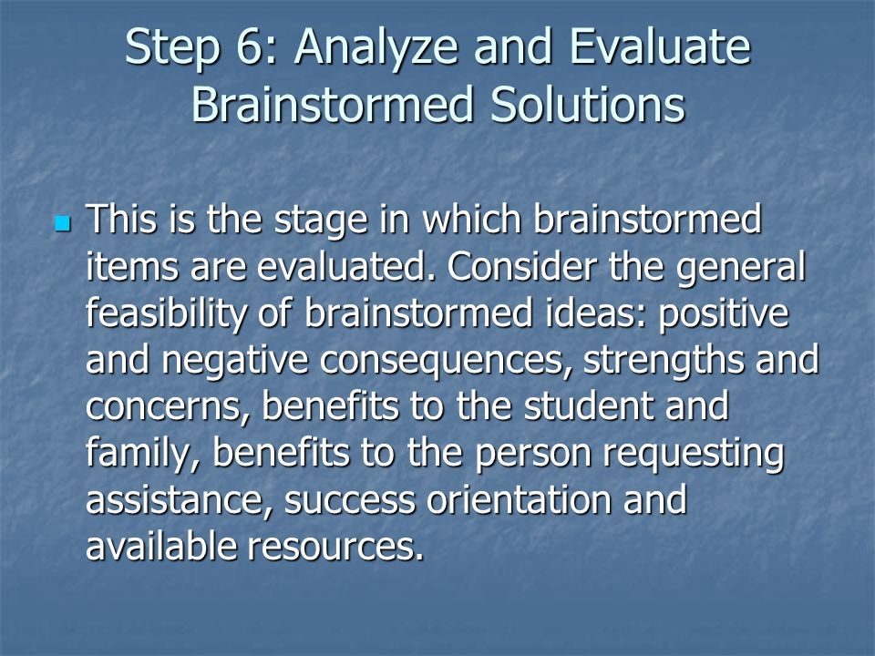 Step 6: Analyze and Evaluate Brainstormed Solutions This is the stage in which brainstormed items are evaluated.