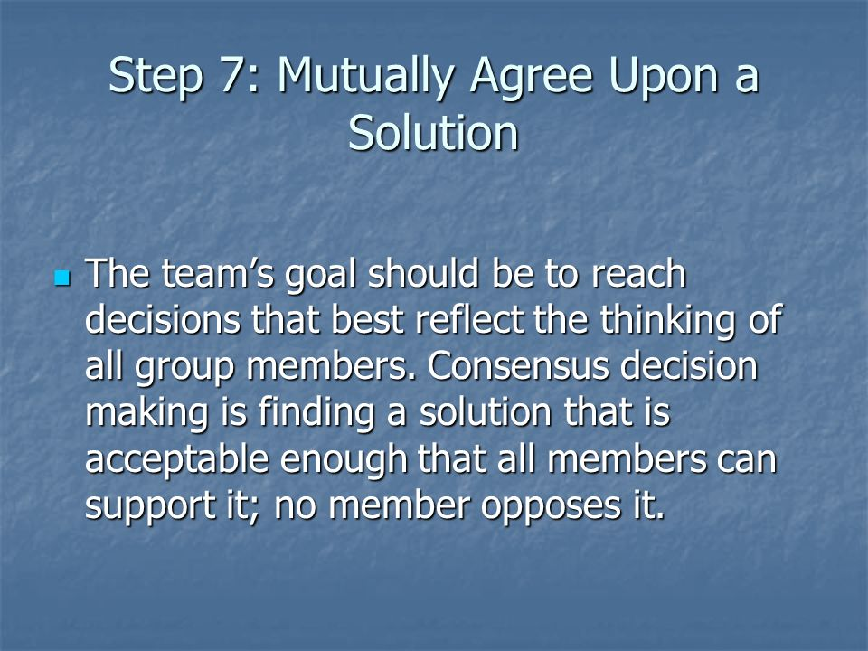 Step 7: Mutually Agree Upon a Solution The team's goal should be to reach decisions that best reflect the thinking of all group members.