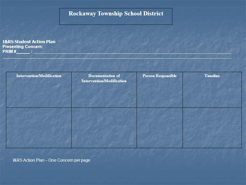 Rockaway Township School District I&RS Student Action Plan Presenting Concern: PRIM #______ : _______________________________________________________________________________________ _____________________________________________________________________________________________________ Intervention/ModificationDocumentation of Intervention/Modification Person ResponsibleTimeline I&RS Action Plan – One Concern per page