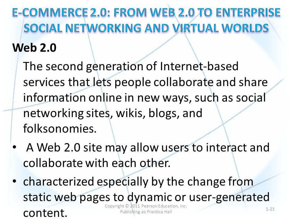 Web 2.0 The second generation of Internet-based services that lets people collaborate and share information online in new ways, such as social networking sites, wikis, blogs, and folksonomies.