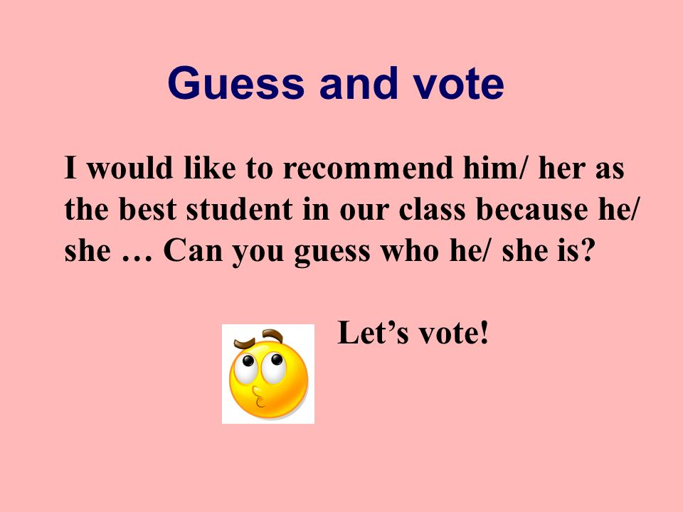 Guess and vote I would like to recommend him/ her as the best student in our class because he/ she … Can you guess who he/ she is.