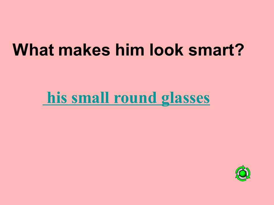 What makes him look smart his small round glasses