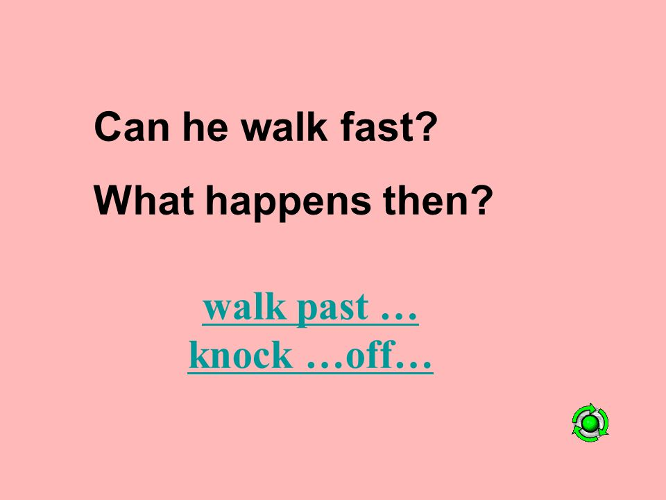 Can he walk fast What happens then walk past … knock …off…