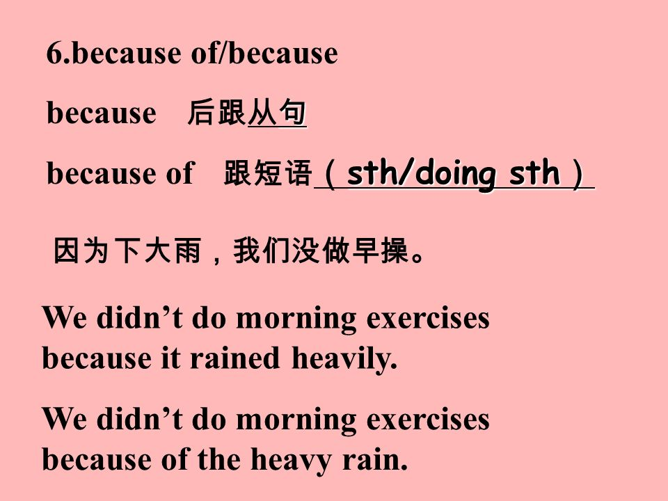 6.because of/because 句 because 后跟从句 sth/doing sth ) because of 跟短语 ( sth/doing sth ) We didn't do morning exercises because of the heavy rain.